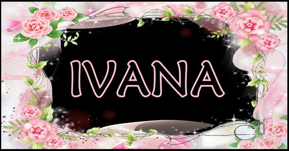OSOBE koje se zovu IVANA, simbolizuju SVJETLOST kao pojam, a voljenom bicu SVJETLOST ZIVOTA!